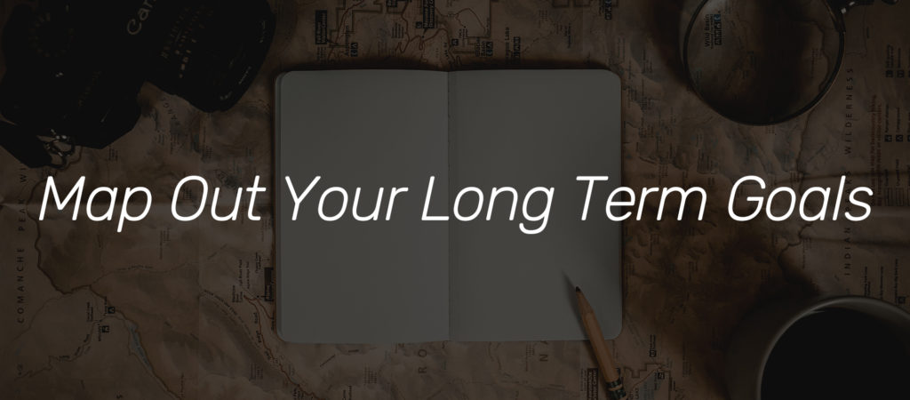 Map Out Your Long Term Goals